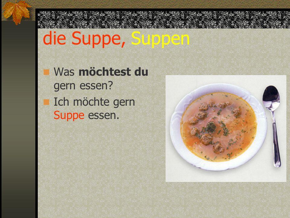 die Suppe, Suppen Was möchtest du gern essen? Ich möchte gern Suppe essen.