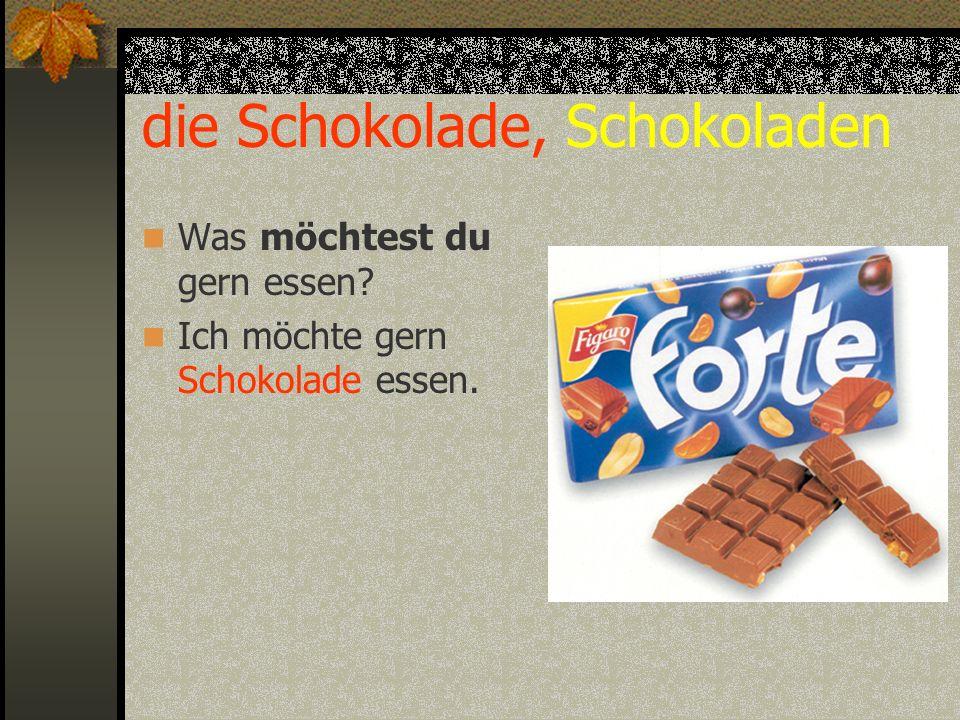die Schokolade, Schokoladen Was möchtest du gern essen? Ich möchte gern Schokolade essen.