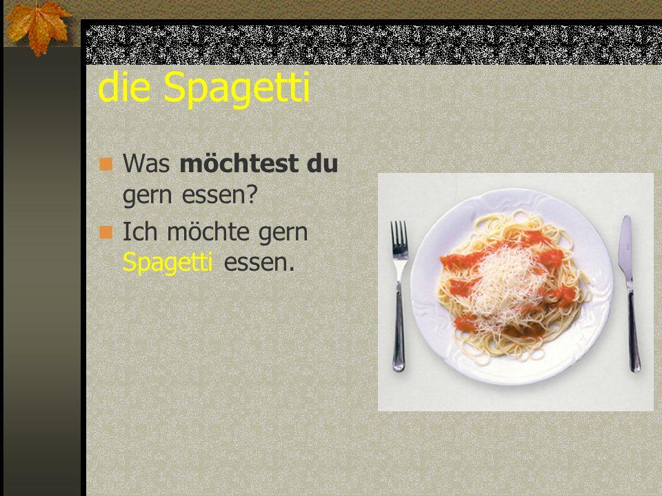 die Spagetti Was möchtest du gern essen? Ich möchte gern Spagetti essen.
