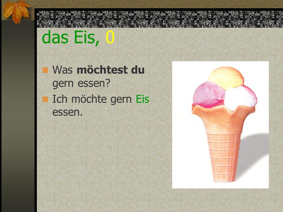 das Eis, 0 Was möchtest du gern essen? Ich möchte gern Eis essen.