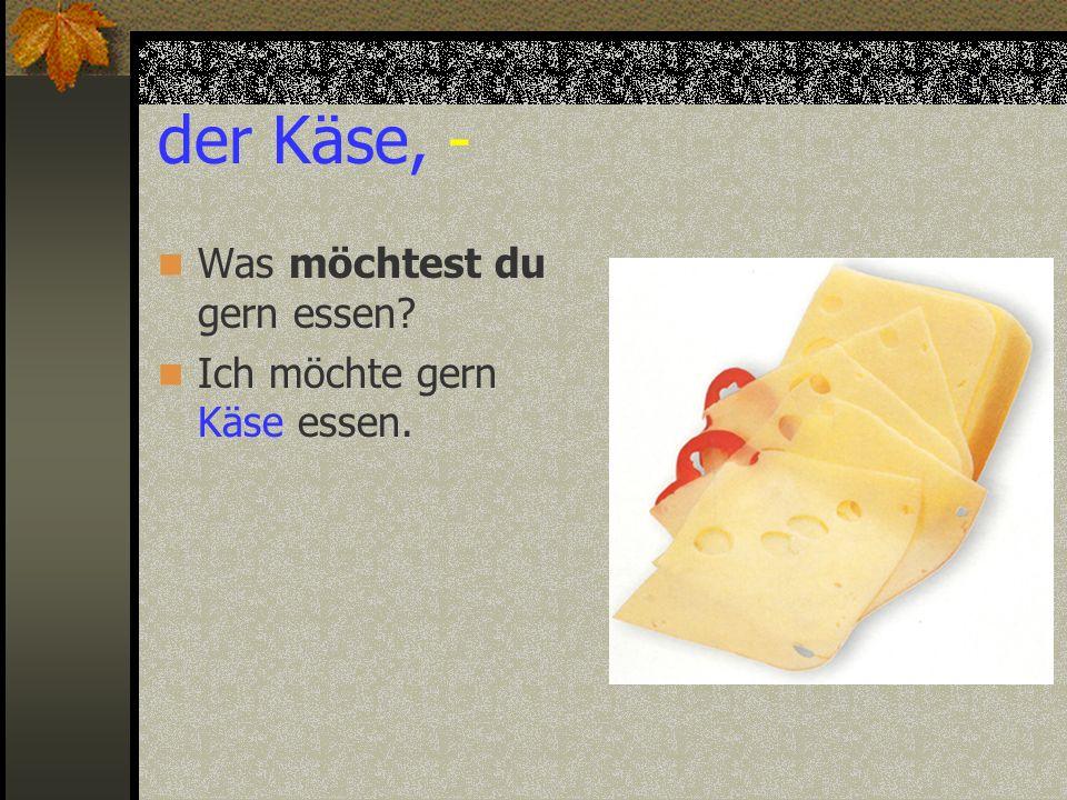 der Käse, - Was möchtest du gern essen? Ich möchte gern Käse essen.