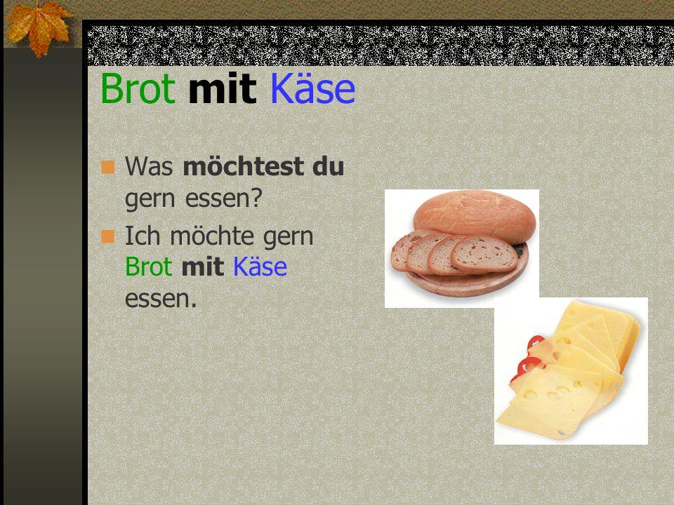 Brot mit Käse Was möchtest du gern essen? Ich möchte gern Brot mit Käse essen.