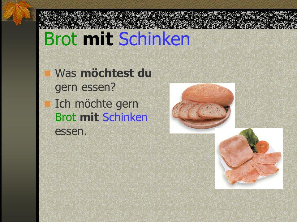 Brot mit Schinken Was möchtest du gern essen? Ich möchte gern Brot mit Schinken essen.