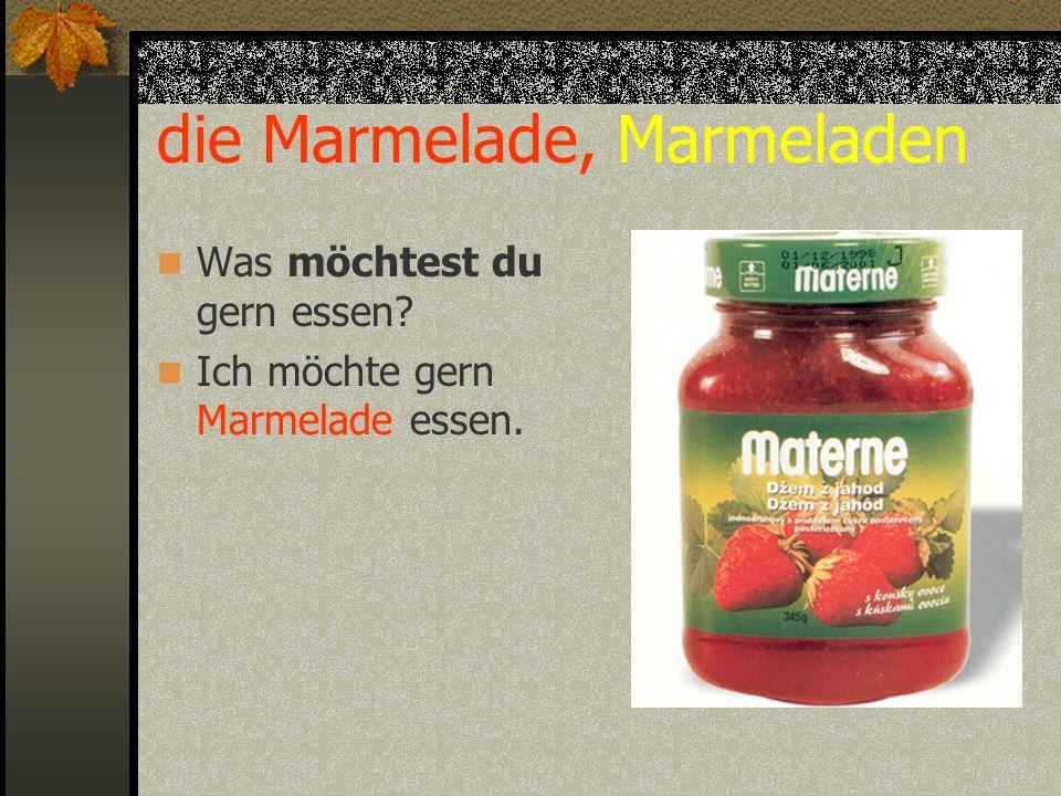 die Marmelade, Marmeladen Was möchtest du gern essen? Ich möchte gern Marmelade essen.