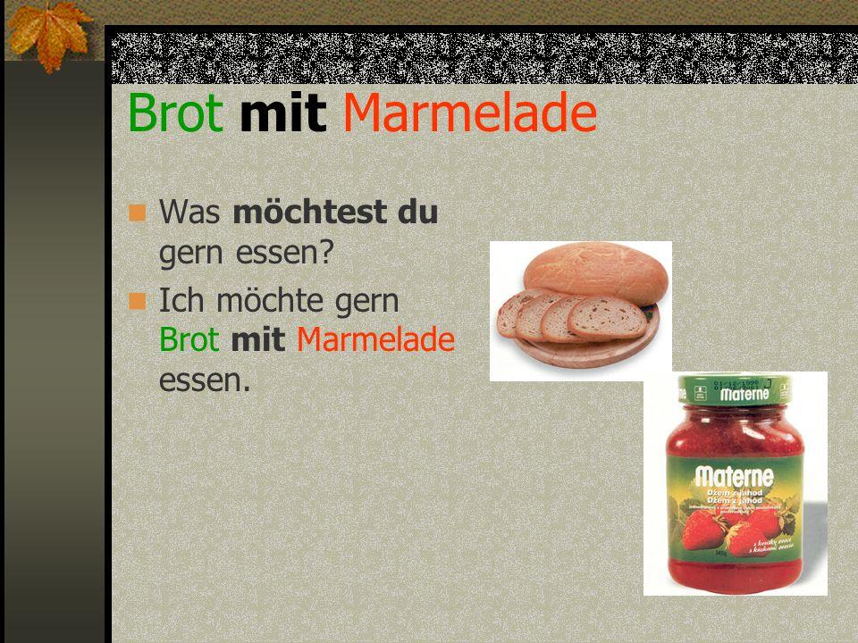 Brot mit Marmelade Was möchtest du gern essen? Ich möchte gern Brot mit Marmelade essen.