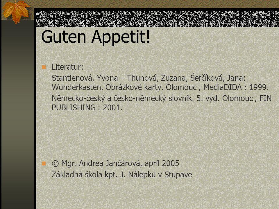 Guten Appetit! Literatur: Stantienová, Yvona – Thunová, Zuzana, Šefčíková, Jana: Wunderkasten. Obrázkové karty. Olomouc, MediaDIDA : 1999. Německo-čes