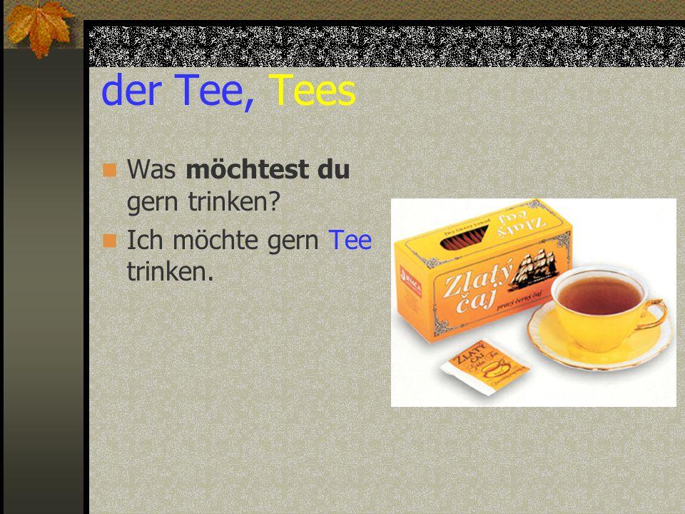 der Tee, Tees Was möchtest du gern trinken? Ich möchte gern Tee trinken.