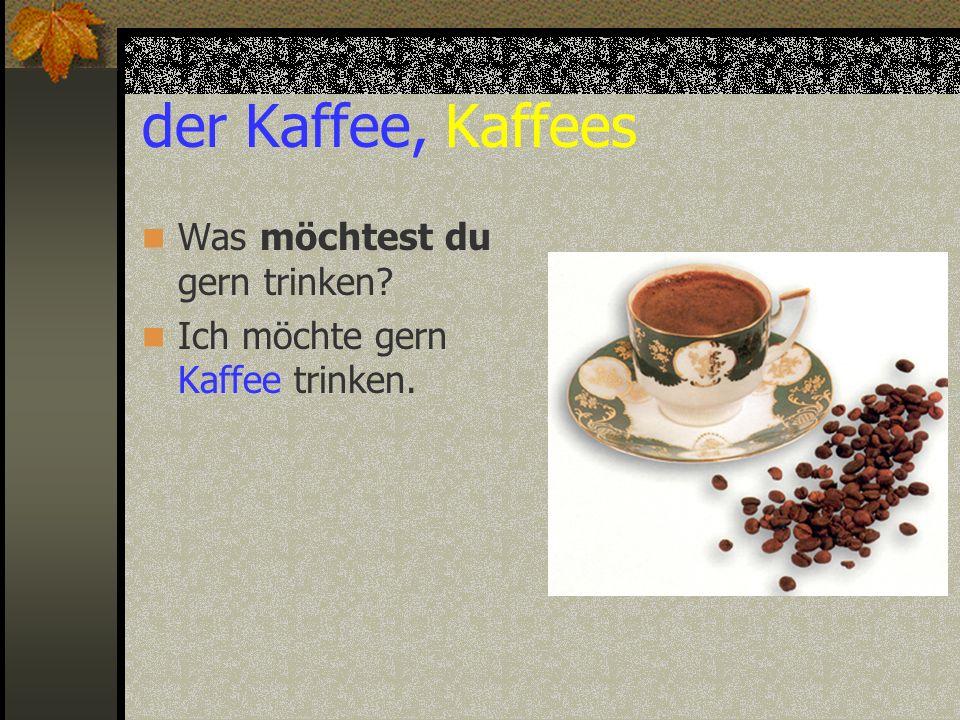 der Kaffee, Kaffees Was möchtest du gern trinken? Ich möchte gern Kaffee trinken.