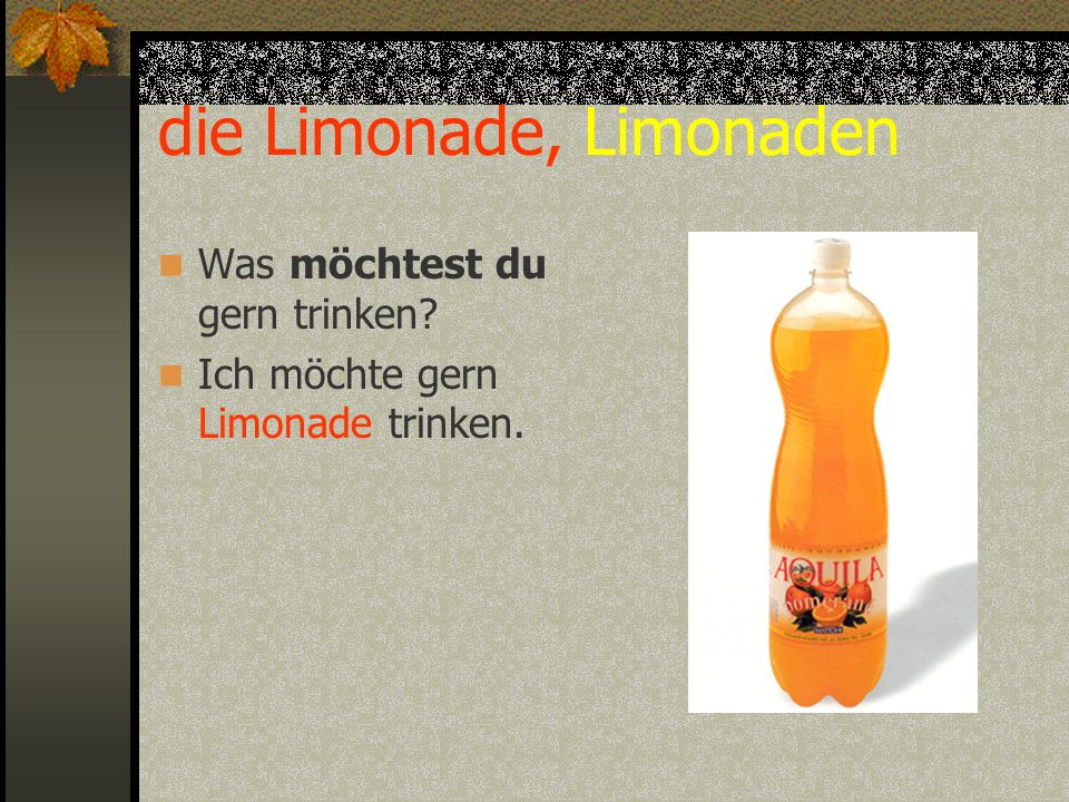 die Limonade, Limonaden Was möchtest du gern trinken? Ich möchte gern Limonade trinken.