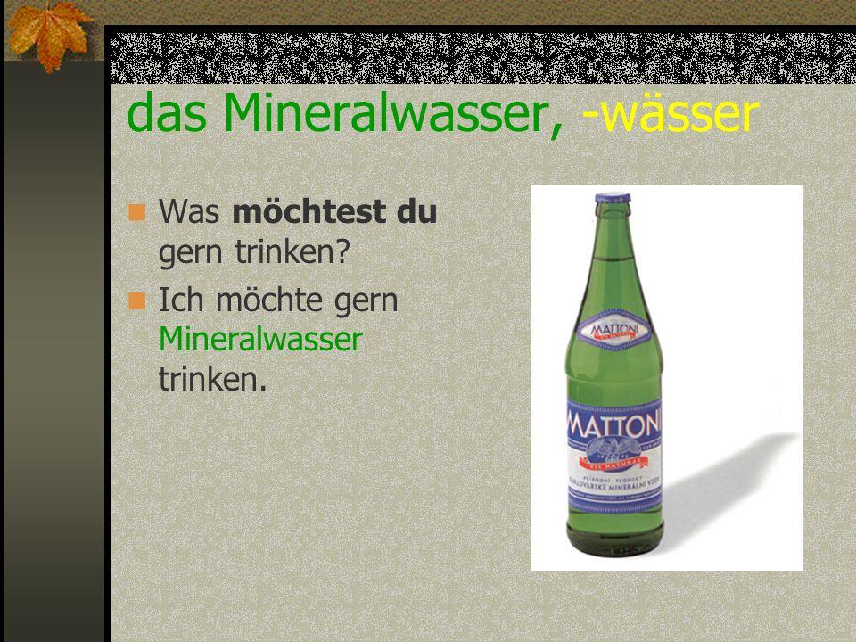 das Mineralwasser, -wässer Was möchtest du gern trinken? Ich möchte gern Mineralwasser trinken.
