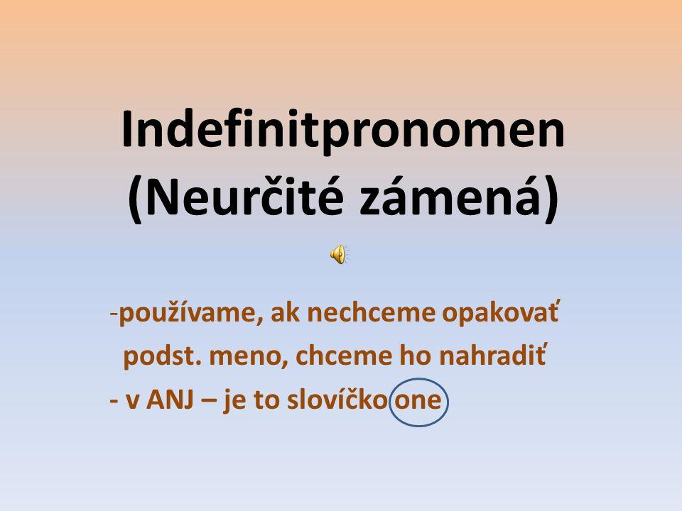 Indefinitpronomen (Neurčité zámená) -používame, ak nechceme opakovať podst. meno, chceme ho nahradiť - v ANJ – je to slovíčko one