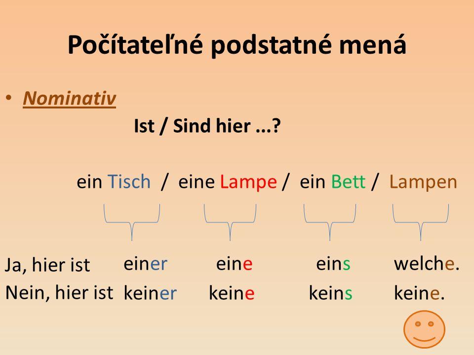 Počítateľné podstatné mená Nominativ Ist / Sind hier...? ein Tisch / eine Lampe / ein Bett / Lampen Ja, hier ist Nein, hier ist keine. einereineeinswe