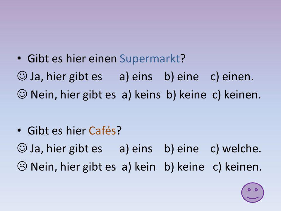 Gibt es hier einen Supermarkt? Ja, hier gibt es a) eins b) eine c) einen. Nein, hier gibt es a) keins b) keine c) keinen. Gibt es hier Cafés? Ja, hier