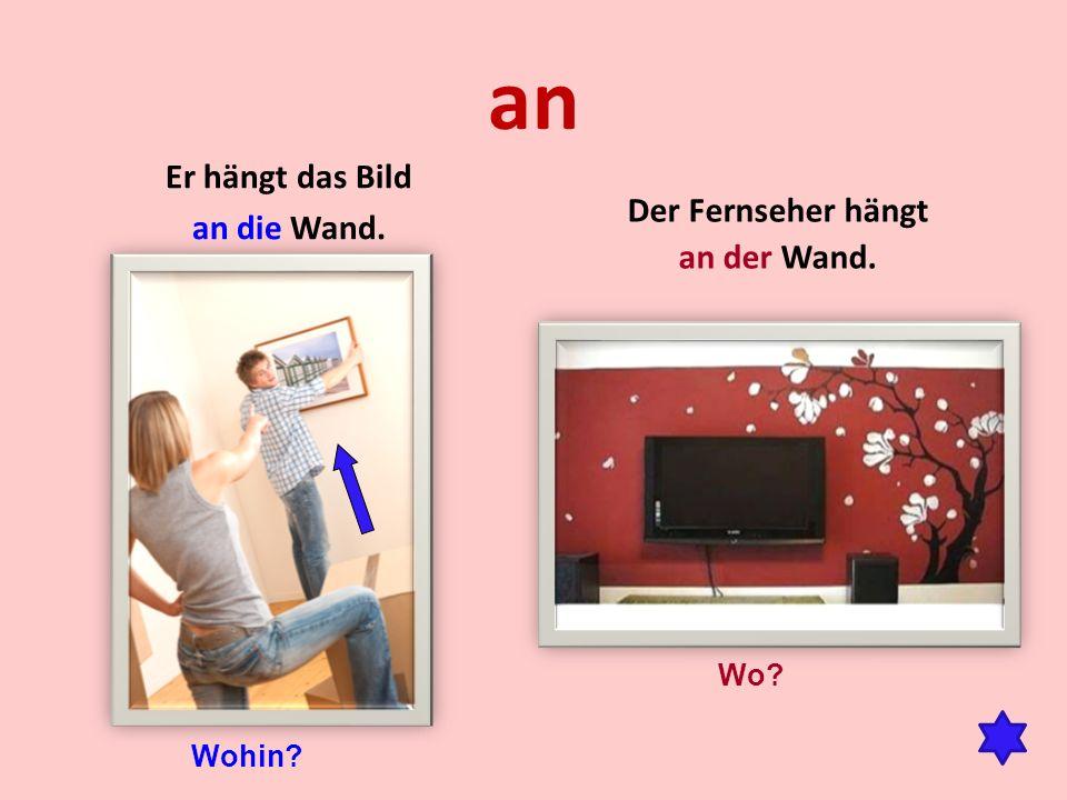 an Er hängt das Bild an die Wand. Der Fernseher hängt an der Wand. Wohin? Wo?