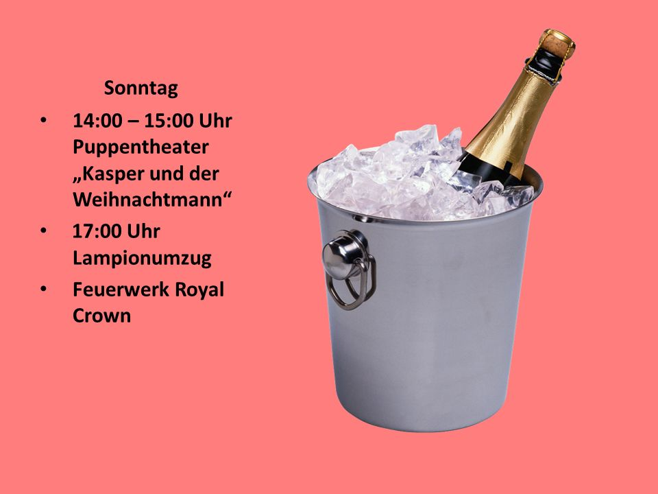 Sonntag 14:00 – 15:00 Uhr Puppentheater Kasper und der Weihnachtmann 17:00 Uhr Lampionumzug Feuerwerk Royal Crown