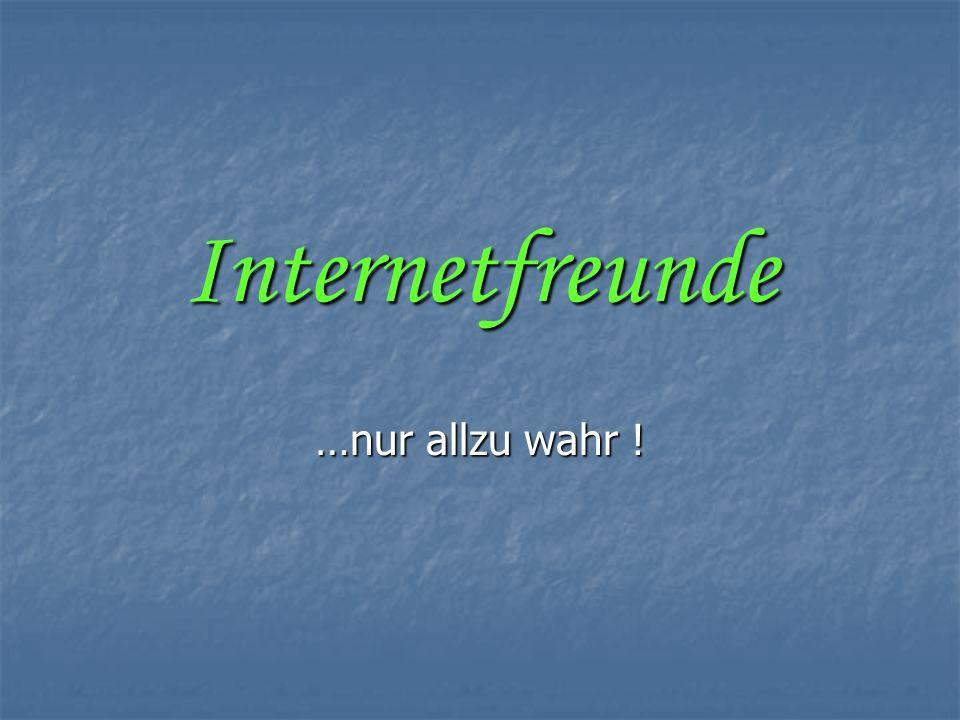 Internetfreunde …nur allzu wahr !