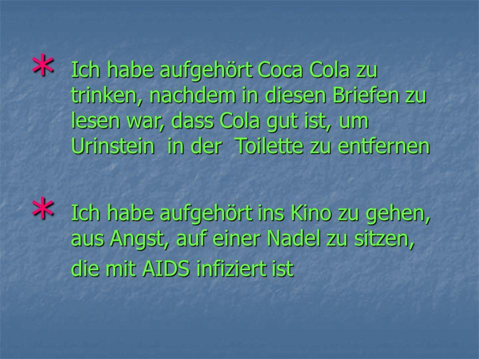 * Ich habe aufgehört Coca Cola zu trinken, nachdem in diesen Briefen zu lesen war, dass Cola gut ist, um Urinstein in der Toilette zu entfernen * Ich habe aufgehört ins Kino zu gehen, aus Angst, auf einer Nadel zu sitzen, die mit AIDS infiziert ist