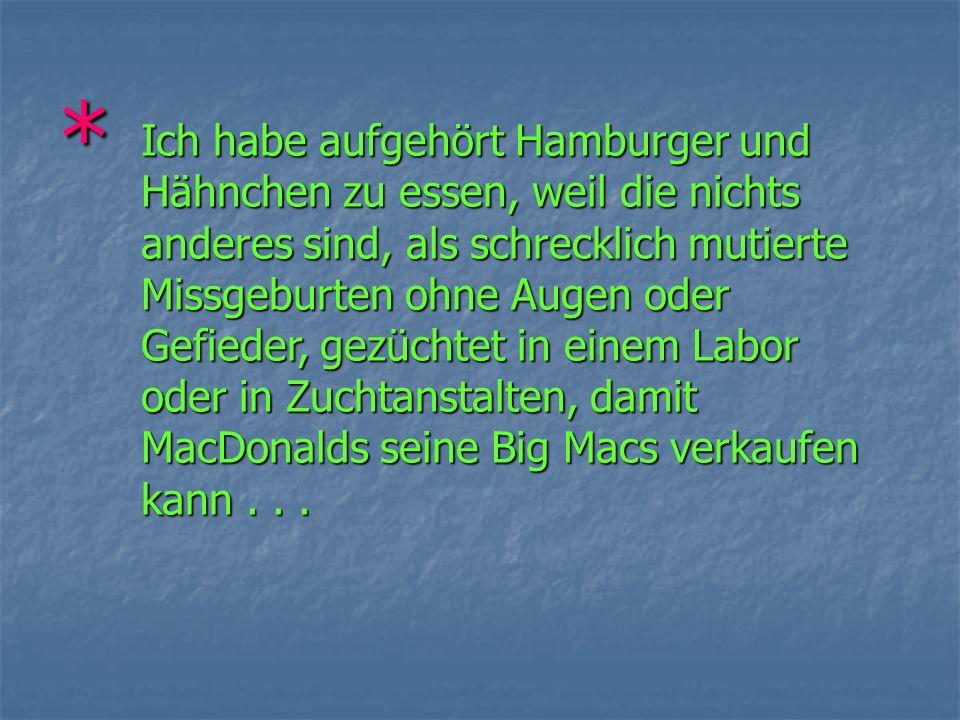 * Ich habe aufgehört Hamburger und Hähnchen zu essen, weil die nichts anderes sind, als schrecklich mutierte Missgeburten ohne Augen oder Gefieder, gezüchtet in einem Labor oder in Zuchtanstalten, damit MacDonalds seine Big Macs verkaufen kann...