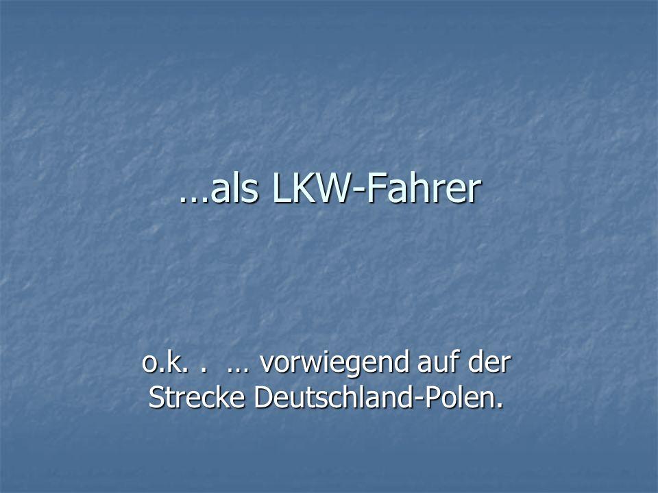 …als LKW-Fahrer o.k.. … vorwiegend auf der Strecke Deutschland-Polen.