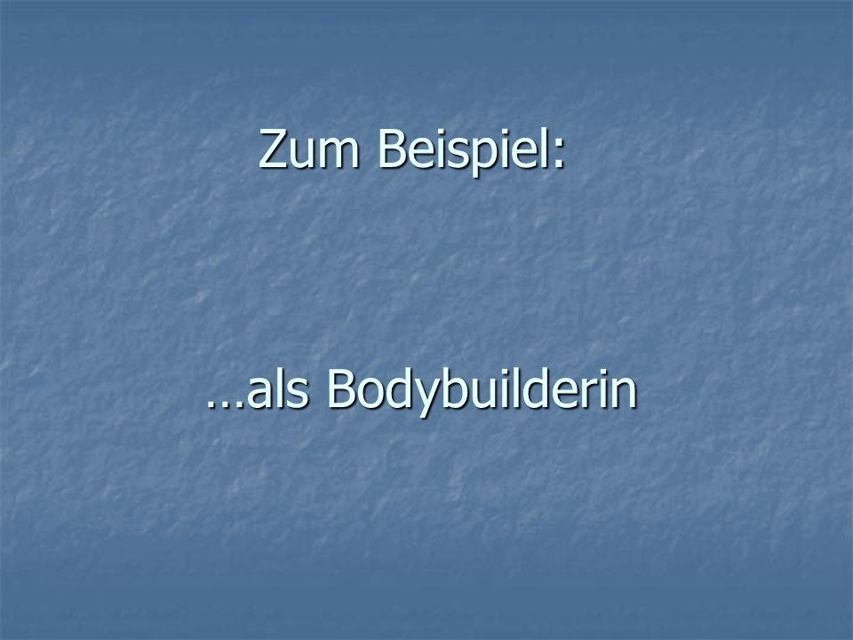 Zum Beispiel: …als Bodybuilderin