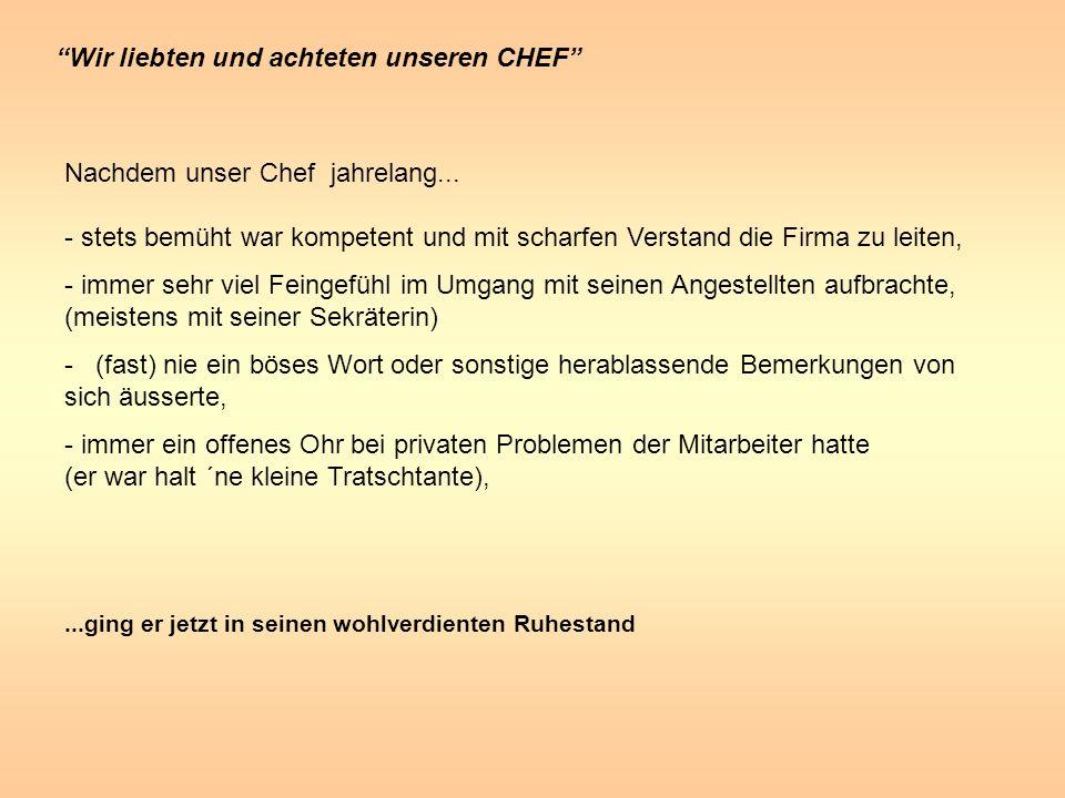 Wir liebten und achteten unseren CHEF Nachdem unser Chef jahrelang... - stets bemüht war kompetent und mit scharfen Verstand die Firma zu leiten, - im