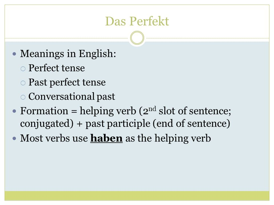Das Perfekt Meanings in English: Perfect tense Past perfect tense Conversational past Formation = helping verb (2 nd slot of sentence; conjugated) + p