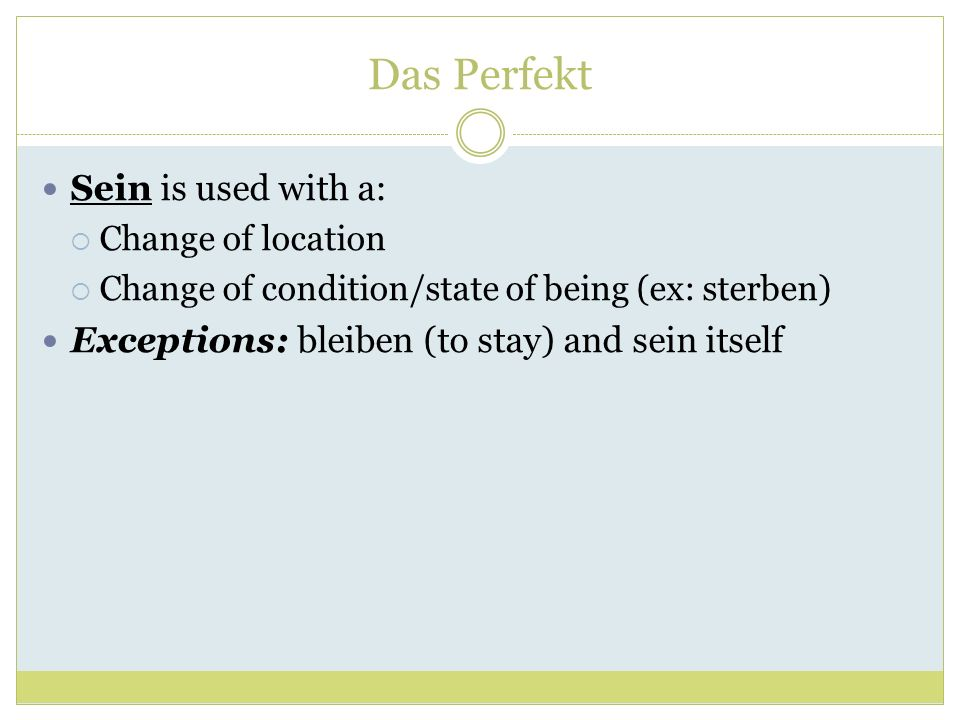 Das Perfekt Sein is used with a: Change of location Change of condition/state of being (ex: sterben) Exceptions: bleiben (to stay) and sein itself