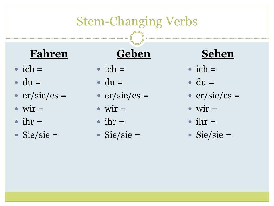 Stem-Changing Verbs FahrenGebenSehen ich = du = er/sie/es = wir = ihr = Sie/sie = ich = du = er/sie/es = wir = ihr = Sie/sie = ich = du = er/sie/es =