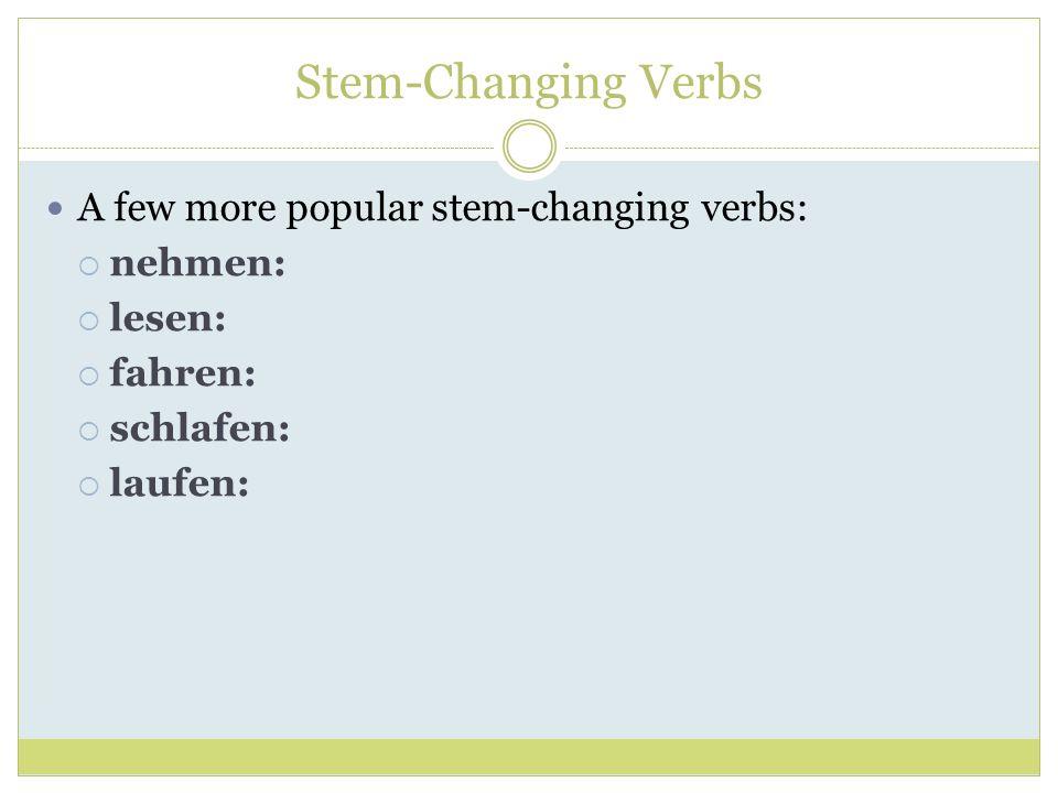 Stem-Changing Verbs A few more popular stem-changing verbs: nehmen: lesen: fahren: schlafen: laufen:
