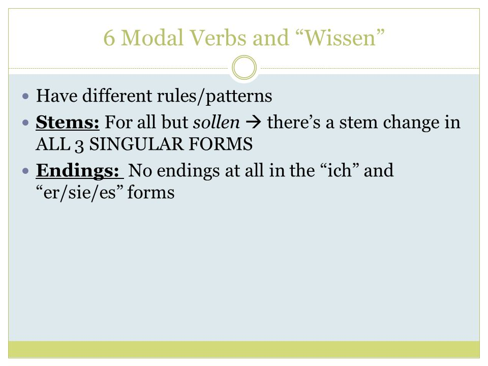6 Modal Verbs and Wissen Have different rules/patterns Stems: For all but sollen theres a stem change in ALL 3 SINGULAR FORMS Endings: No endings at a