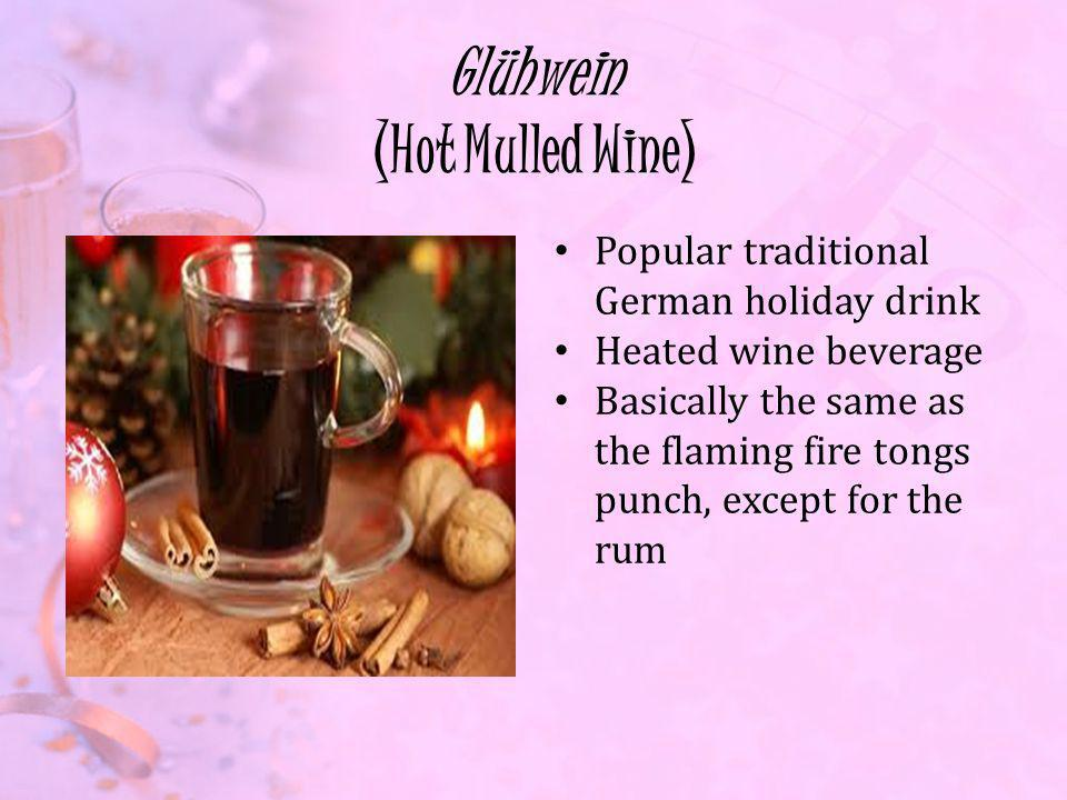 Glühwein (Hot Mulled Wine) Popular traditional German holiday drink Heated wine beverage Basically the same as the flaming fire tongs punch, except for the rum