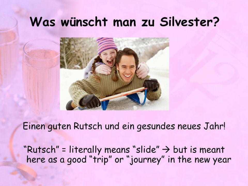 Was wünscht man zu Silvester? Einen guten Rutsch und ein gesundes neues Jahr! Rutsch = literally means slide but is meant here as a good trip or journ