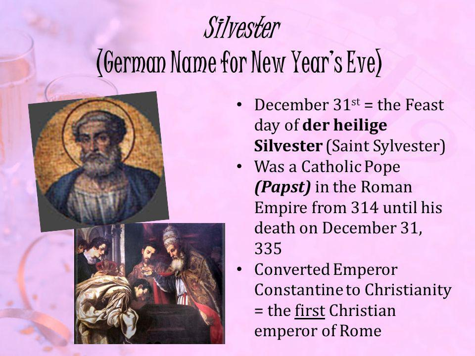 Silvester (German Name for New Years Eve) December 31 st = the Feast day of der heilige Silvester (Saint Sylvester) Was a Catholic Pope (Papst) in the Roman Empire from 314 until his death on December 31, 335 Converted Emperor Constantine to Christianity = the first Christian emperor of Rome