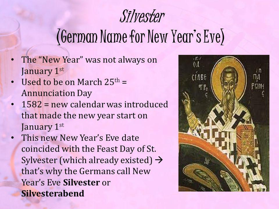 Silvester (German Name for New Years Eve) The New Year was not always on January 1 st Used to be on March 25 th = Annunciation Day 1582 = new calendar was introduced that made the new year start on January 1 st This new New Years Eve date coincided with the Feast Day of St.