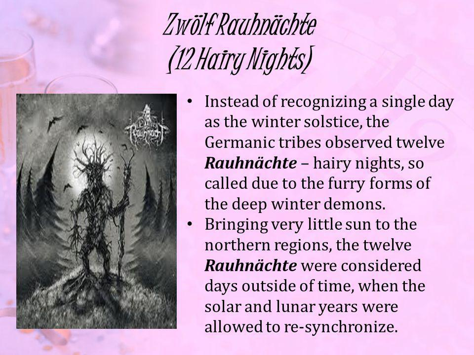 Zwölf Rauhnächte (12 Hairy Nights) Instead of recognizing a single day as the winter solstice, the Germanic tribes observed twelve Rauhnächte – hairy nights, so called due to the furry forms of the deep winter demons.