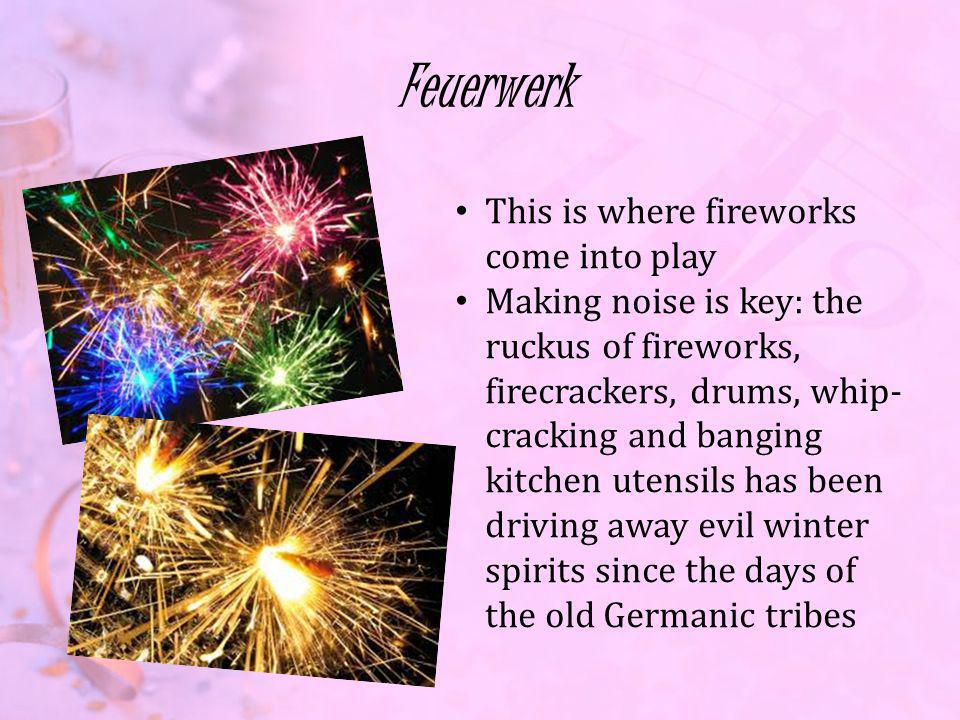 Feuerwerk This is where fireworks come into play Making noise is key: the ruckus of fireworks, firecrackers, drums, whip- cracking and banging kitchen utensils has been driving away evil winter spirits since the days of the old Germanic tribes