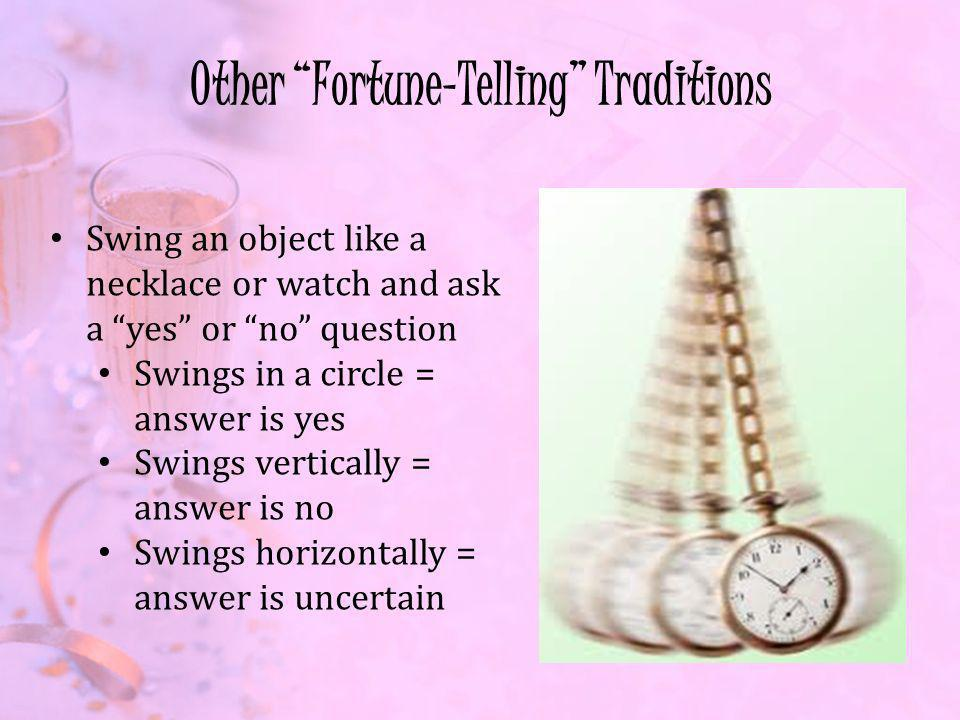 Other Fortune-Telling Traditions Swing an object like a necklace or watch and ask a yes or no question Swings in a circle = answer is yes Swings vertically = answer is no Swings horizontally = answer is uncertain