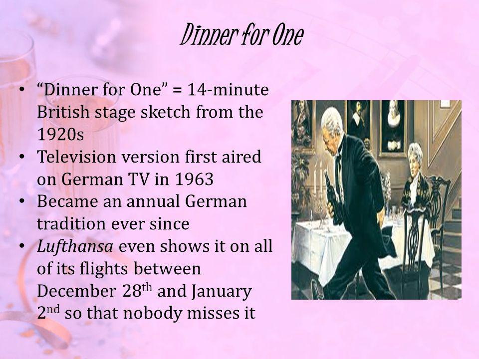 Dinner for One Dinner for One = 14-minute British stage sketch from the 1920s Television version first aired on German TV in 1963 Became an annual German tradition ever since Lufthansa even shows it on all of its flights between December 28 th and January 2 nd so that nobody misses it