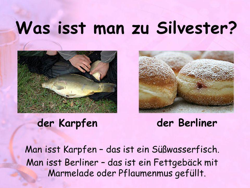 Was isst man zu Silvester? Man isst Karpfen – das ist ein Süßwasserfisch. Man isst Berliner – das ist ein Fettgebäck mit Marmelade oder Pflaumenmus ge