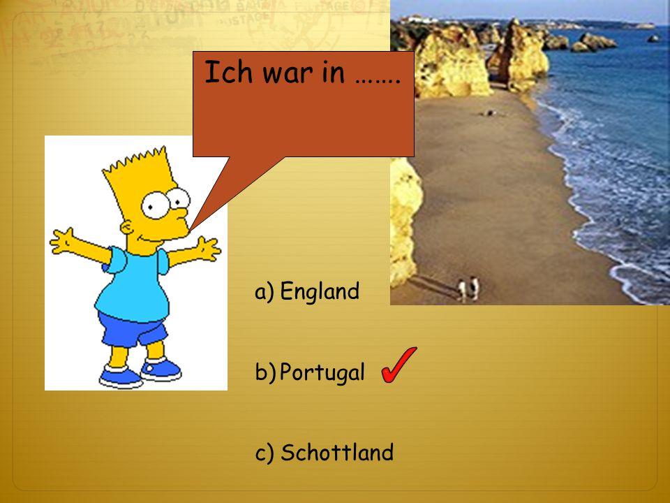 Ich war in ……. a)England b)Portugal c)Schottland