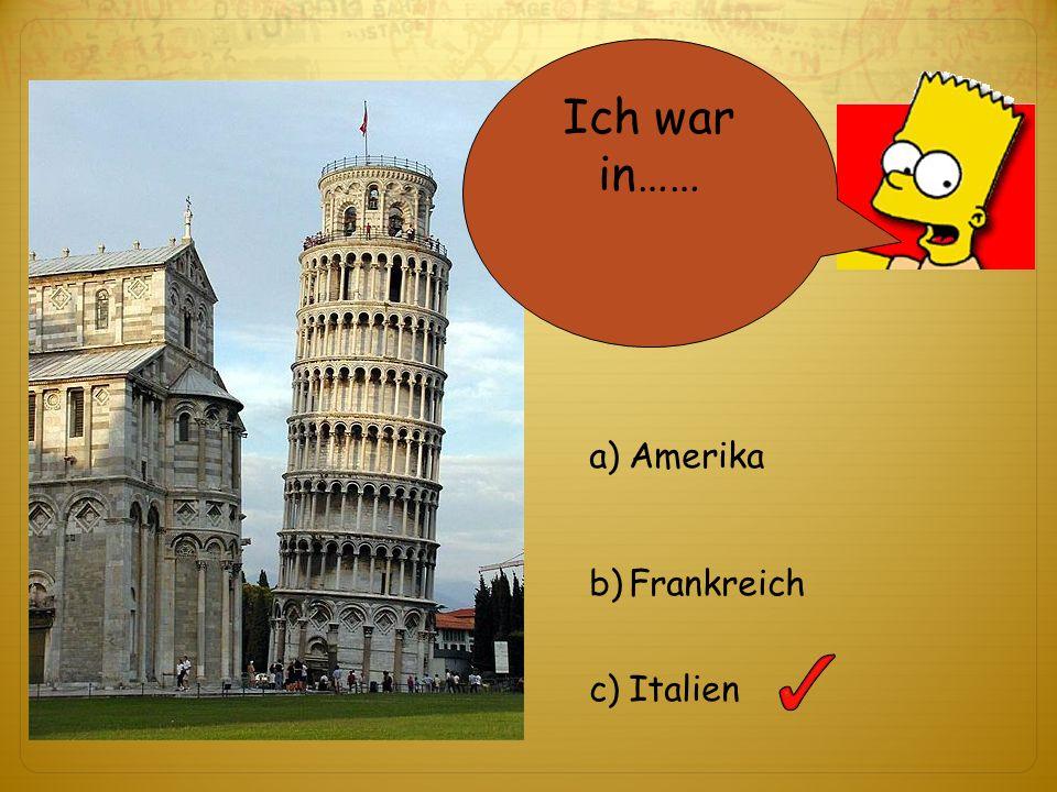 Ich war in…… a)Amerika b)Frankreich c)Italien