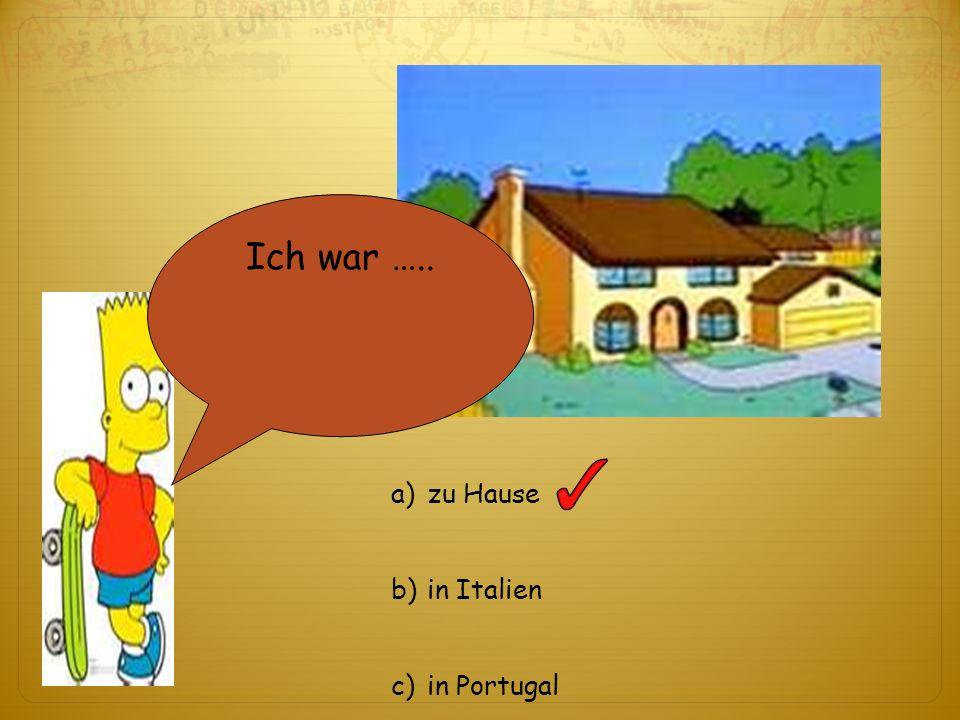 Ich war ….. a)zu Hause b)in Italien c)in Portugal