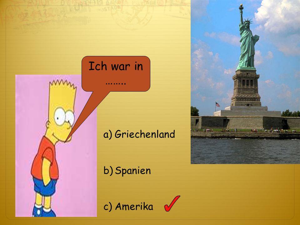 Ich war in …….. a)Griechenland b)Spanien c)Amerika