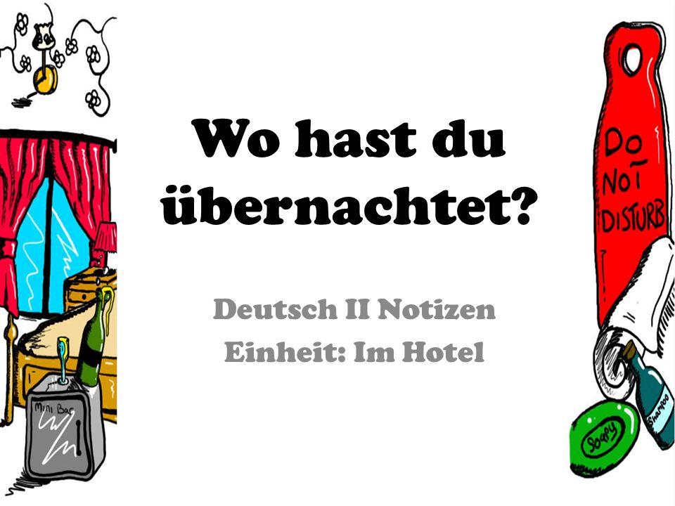 Wo hast du übernachtet? Deutsch II Notizen Einheit: Im Hotel