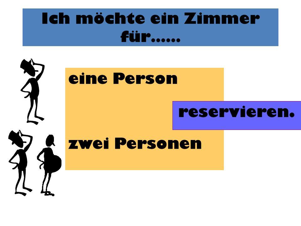 Ich möchte ein Zimmer für…… eine Person zwei Personen reservieren.