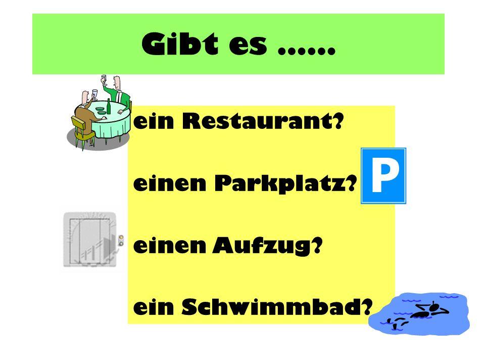 Gibt es …… ein Restaurant? einen Parkplatz? einen Aufzug? ein Schwimmbad?