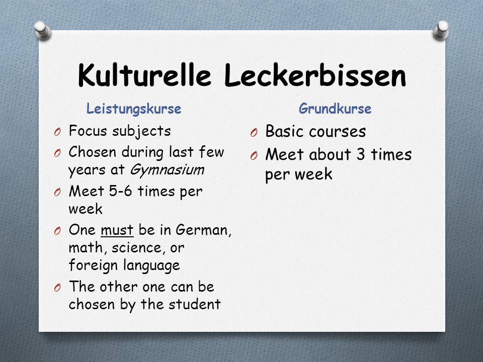Kulturelle Leckerbissen Leistungskurse Grundkurse O Focus subjects O Chosen during last few years at Gymnasium O Meet 5-6 times per week O One must be in German, math, science, or foreign language O The other one can be chosen by the student O Basic courses O Meet about 3 times per week