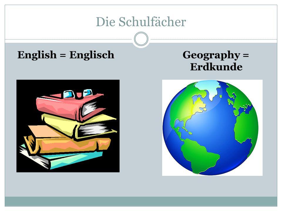 Die Schulfächer English = EnglischGeography = Erdkunde