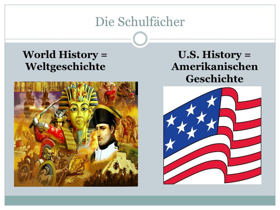 Die Schulfächer World History = Weltgeschichte U.S. History = Amerikanischen Geschichte