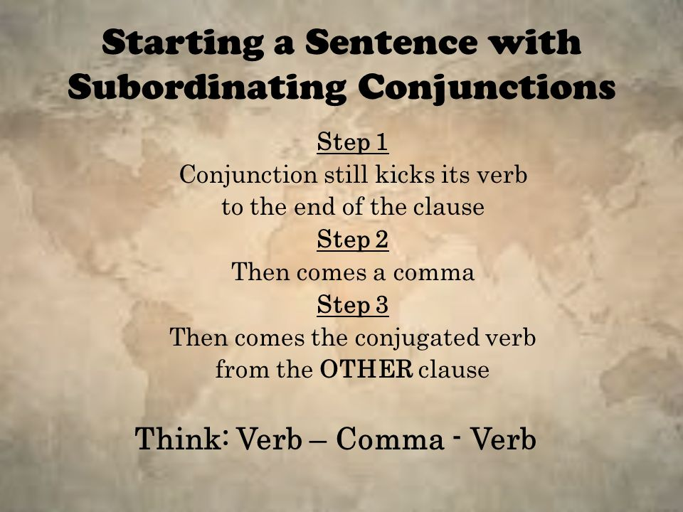 Starting a Sentence with Subordinating Conjunctions Step 1 Conjunction still kicks its verb to the end of the clause Step 2 Then comes a comma Step 3 Then comes the conjugated verb from the OTHER clause Think: Verb – Comma - Verb
